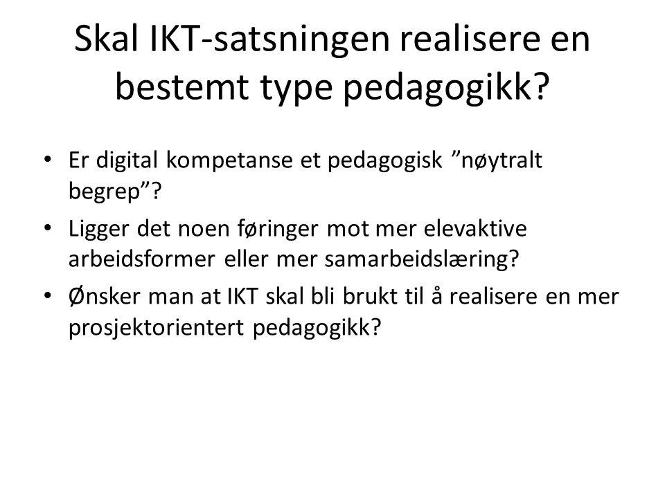 """Skal IKT-satsningen realisere en bestemt type pedagogikk? Er digital kompetanse et pedagogisk """"nøytralt begrep""""? Ligger det noen føringer mot mer elev"""
