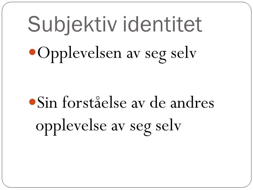 Subjektiv identitet Opplevelsen av seg selv Sin forståelse av de andres opplevelse av seg selv