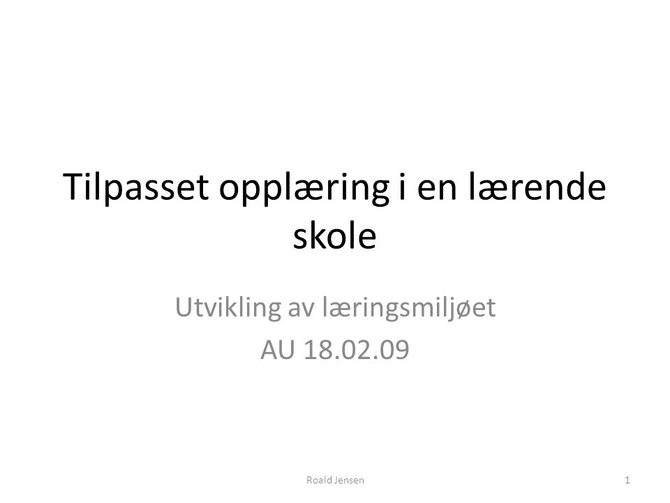 Tilpasset opplæring i en lærende skole Utvikling av læringsmiljøet AU 18.02.09 Roald Jensen1