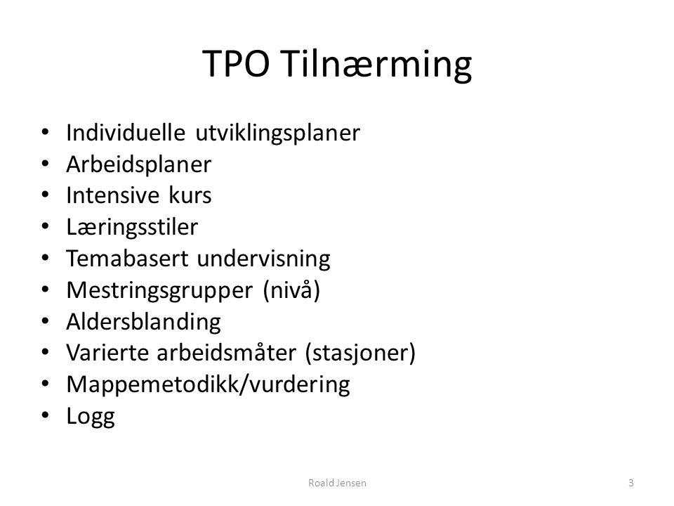Roald Jensen3 TPO Tilnærming Individuelle utviklingsplaner Arbeidsplaner Intensive kurs Læringsstiler Temabasert undervisning Mestringsgrupper (nivå) Aldersblanding Varierte arbeidsmåter (stasjoner) Mappemetodikk/vurdering Logg