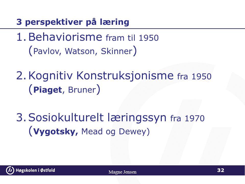 Magne Jensen 32 1.Behaviorisme fram til 1950 ( Pavlov, Watson, Skinner ) 2.Kognitiv Konstruksjonisme fra 1950 ( Piaget, Bruner ) 3.Sosiokulturelt læri