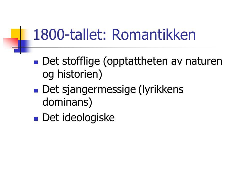 1800-tallet: Romantikken Det stofflige (opptattheten av naturen og historien) Det sjangermessige (lyrikkens dominans) Det ideologiske