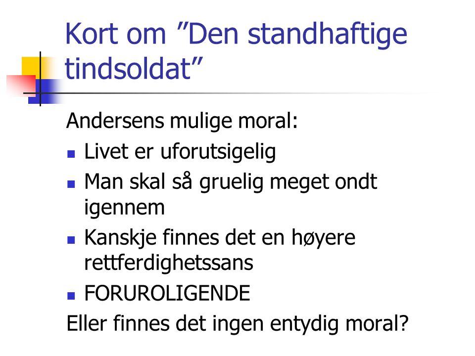"""Kort om """"Den standhaftige tindsoldat"""" Andersens mulige moral: Livet er uforutsigelig Man skal så gruelig meget ondt igennem Kanskje finnes det en høye"""
