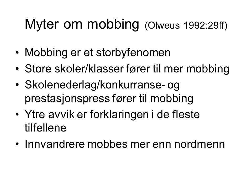 Myter om mobbing (Olweus 1992:29ff) Mobbing er et storbyfenomen Store skoler/klasser fører til mer mobbing Skolenederlag/konkurranse- og prestasjonspress fører til mobbing Ytre avvik er forklaringen i de fleste tilfellene Innvandrere mobbes mer enn nordmenn