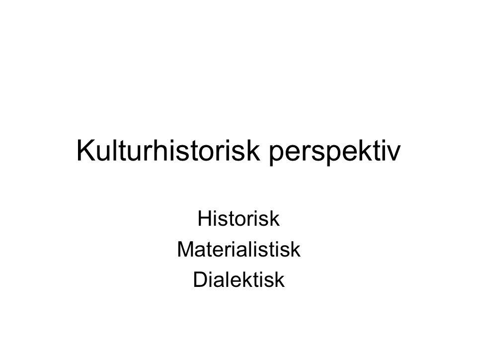 Kulturhistorisk perspektiv Historisk Materialistisk Dialektisk