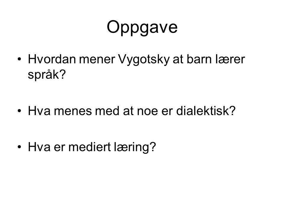 Oppgave Hvordan mener Vygotsky at barn lærer språk? Hva menes med at noe er dialektisk? Hva er mediert læring?