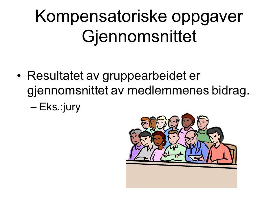 Kompensatoriske oppgaver Gjennomsnittet Resultatet av gruppearbeidet er gjennomsnittet av medlemmenes bidrag. –Eks.:jury