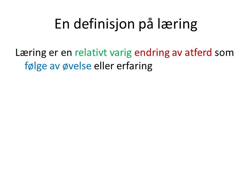 En definisjon på læring Læring er en relativt varig endring av atferd som følge av øvelse eller erfaring