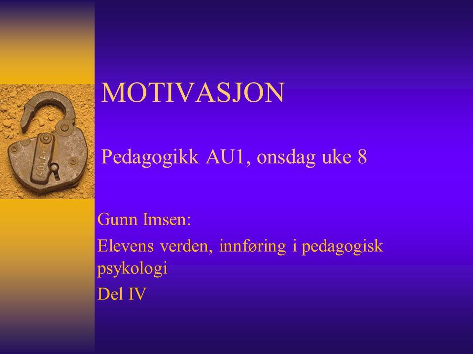 MOTIVASJON Pedagogikk AU1, onsdag uke 8 Gunn Imsen: Elevens verden, innføring i pedagogisk psykologi Del IV