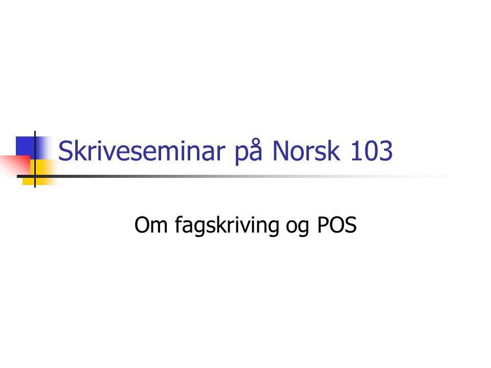Skriveseminar på Norsk 103 Om fagskriving og POS