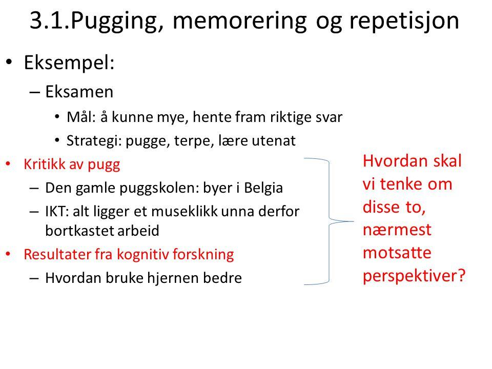 3.1.Pugging, memorering og repetisjon Eksempel: – Eksamen Mål: å kunne mye, hente fram riktige svar Strategi: pugge, terpe, lære utenat Kritikk av pug