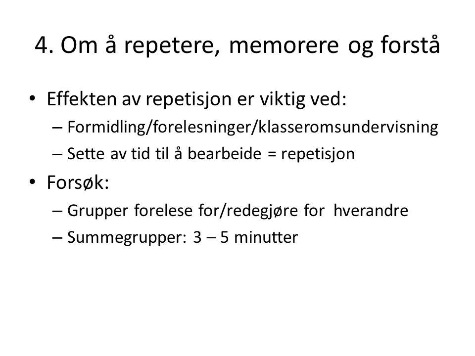4. Om å repetere, memorere og forstå Effekten av repetisjon er viktig ved: – Formidling/forelesninger/klasseromsundervisning – Sette av tid til å bear