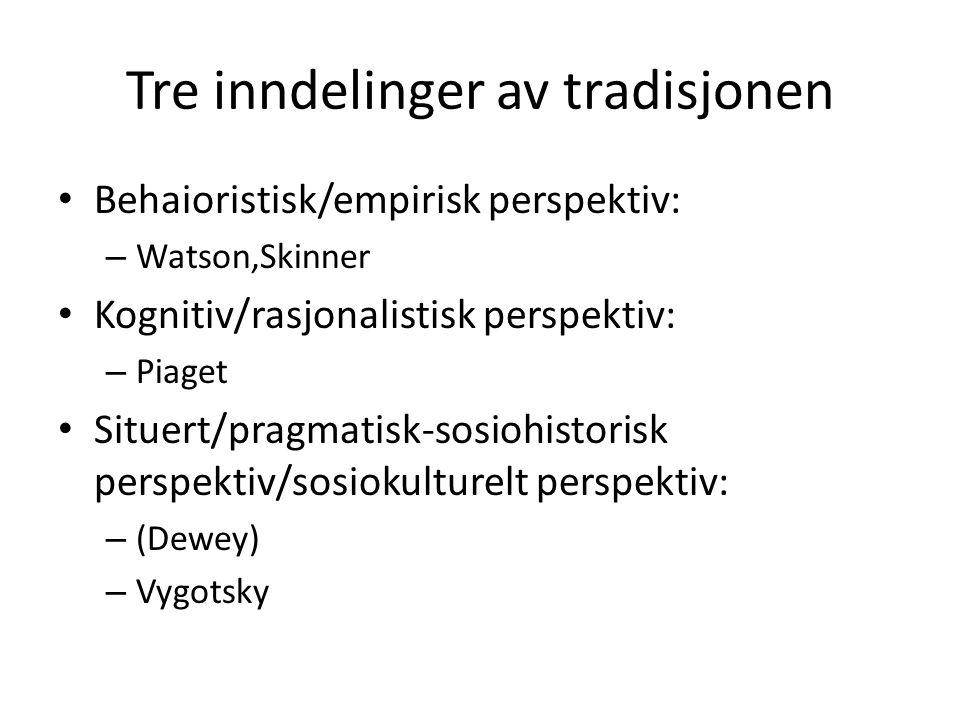 Tre inndelinger av tradisjonen Behaioristisk/empirisk perspektiv: – Watson,Skinner Kognitiv/rasjonalistisk perspektiv: – Piaget Situert/pragmatisk-sos