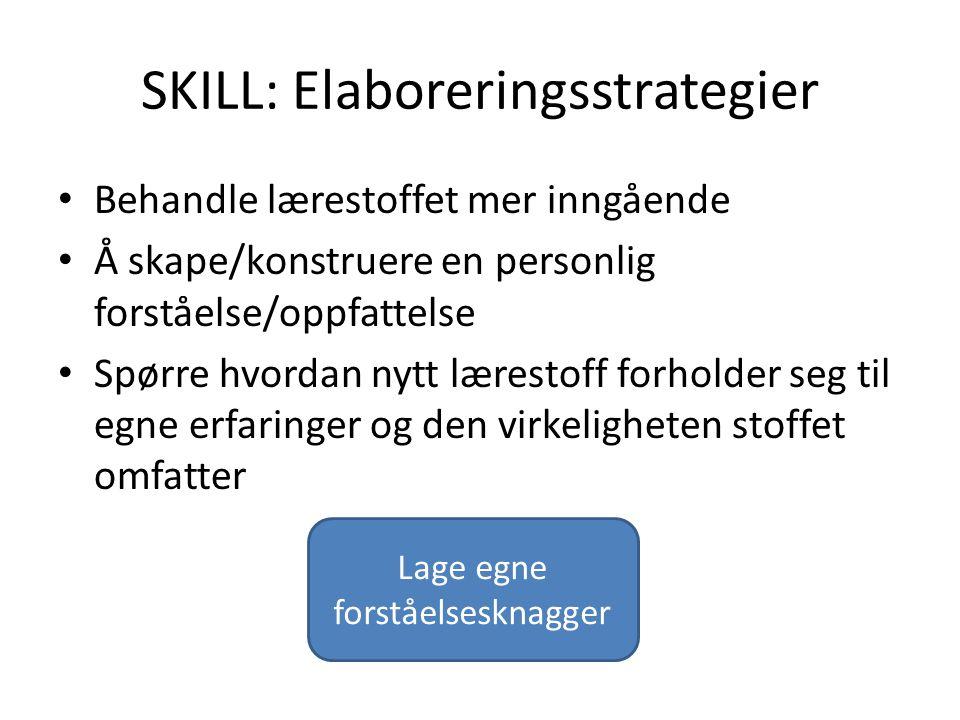 SKILL: Elaboreringsstrategier Behandle lærestoffet mer inngående Å skape/konstruere en personlig forståelse/oppfattelse Spørre hvordan nytt lærestoff
