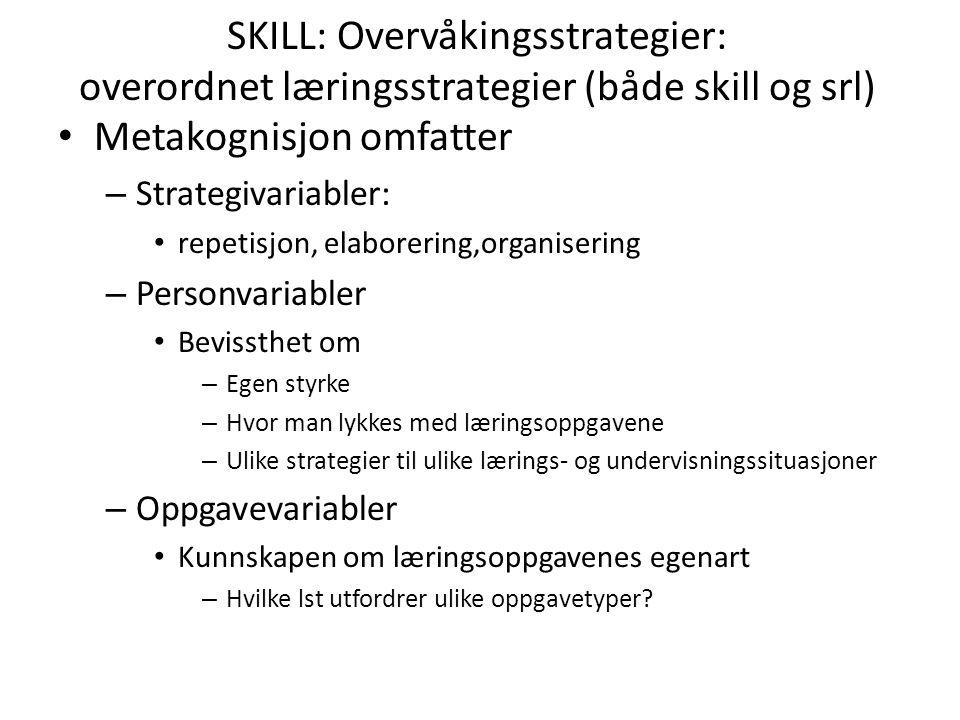 SKILL: Overvåkingsstrategier: overordnet læringsstrategier (både skill og srl) Metakognisjon omfatter – Strategivariabler: repetisjon, elaborering,org