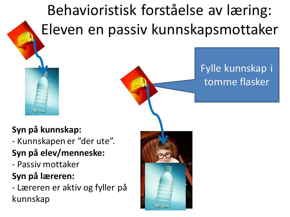 """Behavioristisk forståelse av læring: Eleven en passiv kunnskapsmottaker Fylle kunnskap i tomme flasker Syn på kunnskap: - Kunnskapen er """"der ute"""". Syn"""