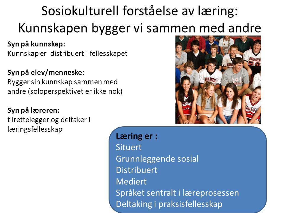 Sosiokulturell forståelse av læring: Kunnskapen bygger vi sammen med andre Syn på kunnskap: Kunnskap er distribuert i fellesskapet Syn på elev/mennesk