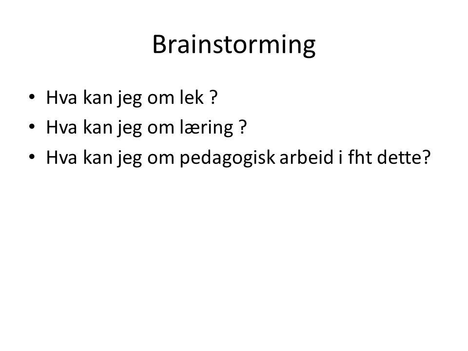 Brainstorming Hva kan jeg om lek ? Hva kan jeg om læring ? Hva kan jeg om pedagogisk arbeid i fht dette?