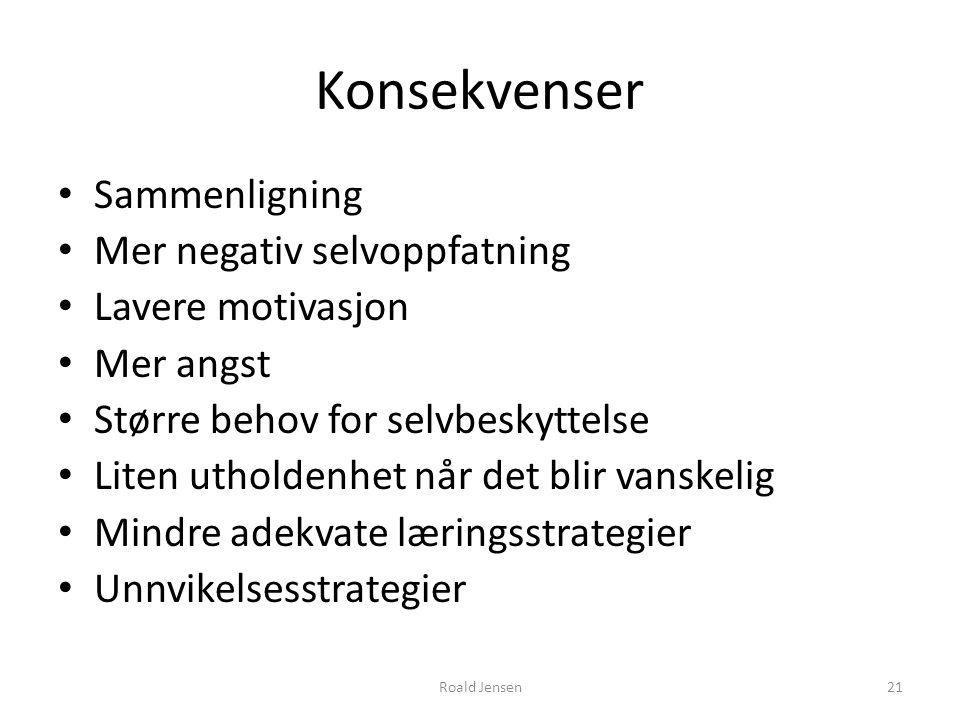 Roald Jensen21 Konsekvenser Sammenligning Mer negativ selvoppfatning Lavere motivasjon Mer angst Større behov for selvbeskyttelse Liten utholdenhet nå