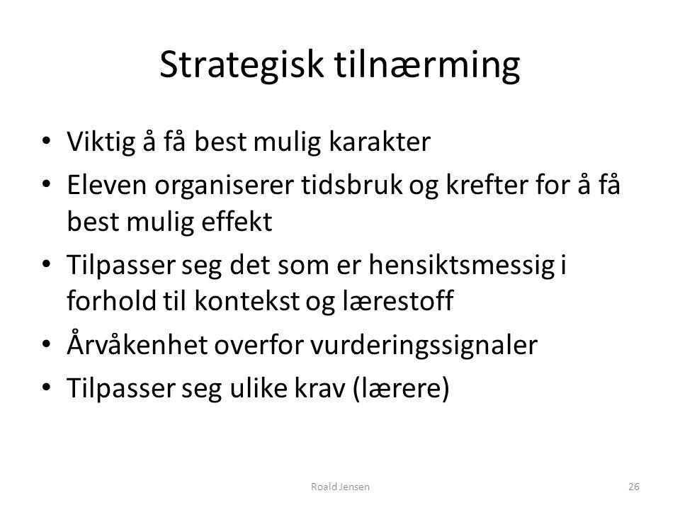 Roald Jensen26 Strategisk tilnærming Viktig å få best mulig karakter Eleven organiserer tidsbruk og krefter for å få best mulig effekt Tilpasser seg d