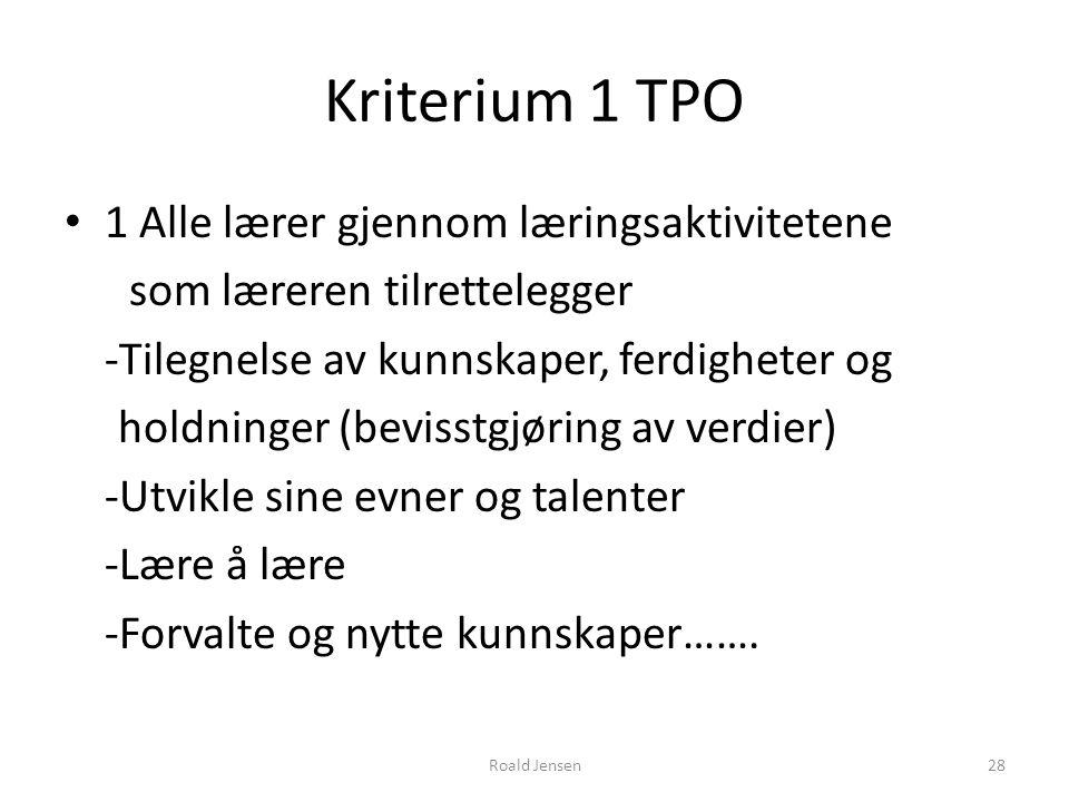 Roald Jensen28 Kriterium 1 TPO 1 Alle lærer gjennom læringsaktivitetene som læreren tilrettelegger -Tilegnelse av kunnskaper, ferdigheter og holdninge