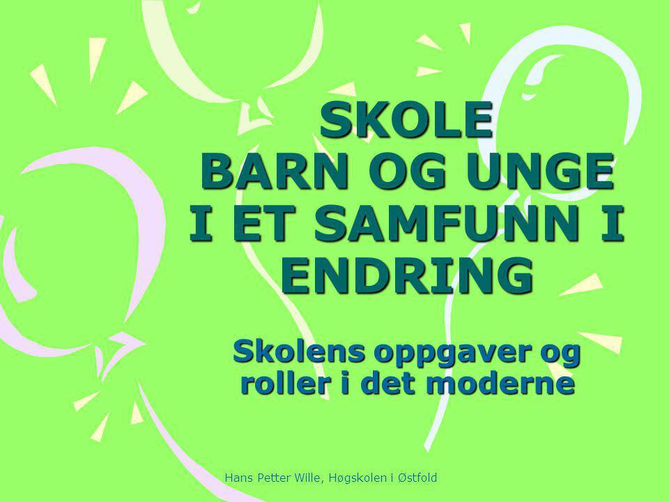 Hans Petter Wille, Høgskolen i Østfold SKOLE BARN OG UNGE I ET SAMFUNN I ENDRING Skolens oppgaver og roller i det moderne