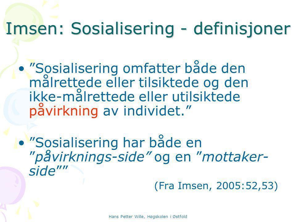 Hans Petter Wille, Høgskolen i Østfold Imsen: Sosialisering - definisjoner Sosialisering omfatter både den målrettede eller tilsiktede og den ikke-målrettede eller utilsiktede påvirkning av individet. Sosialisering har både en påvirknings-side og en mottaker- side (Fra Imsen, 2005:52,53)