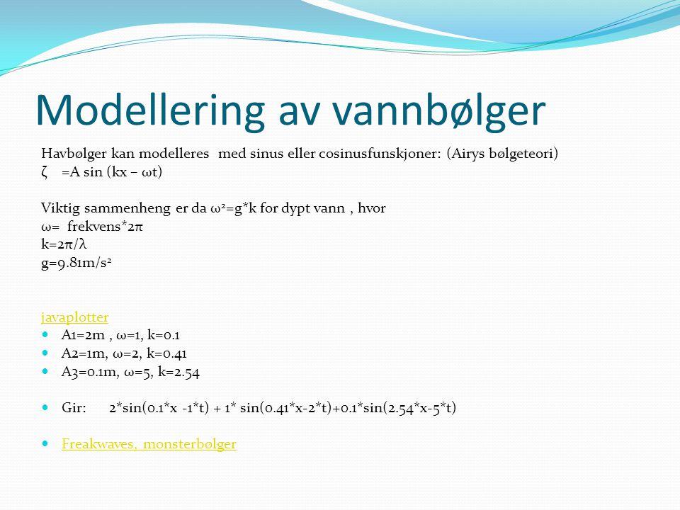 Modellering av vannbølger Havbølger kan modelleres med sinus eller cosinusfunskjoner: (Airys bølgeteori) ζ=A sin (kx – ωt) Viktig sammenheng er da ω 2 =g*k for dypt vann, hvor ω= frekvens*2π k=2π/λ g=9.81m/s 2 javaplotter A1=2m, ω=1, k=0.1 A2=1m, ω=2, k=0.41 A3=0.1m, ω=5, k=2.54 Gir: 2*sin(0.1*x -1*t) + 1* sin(0.41*x-2*t)+0.1*sin(2.54*x-5*t) Freakwaves, monsterbølger