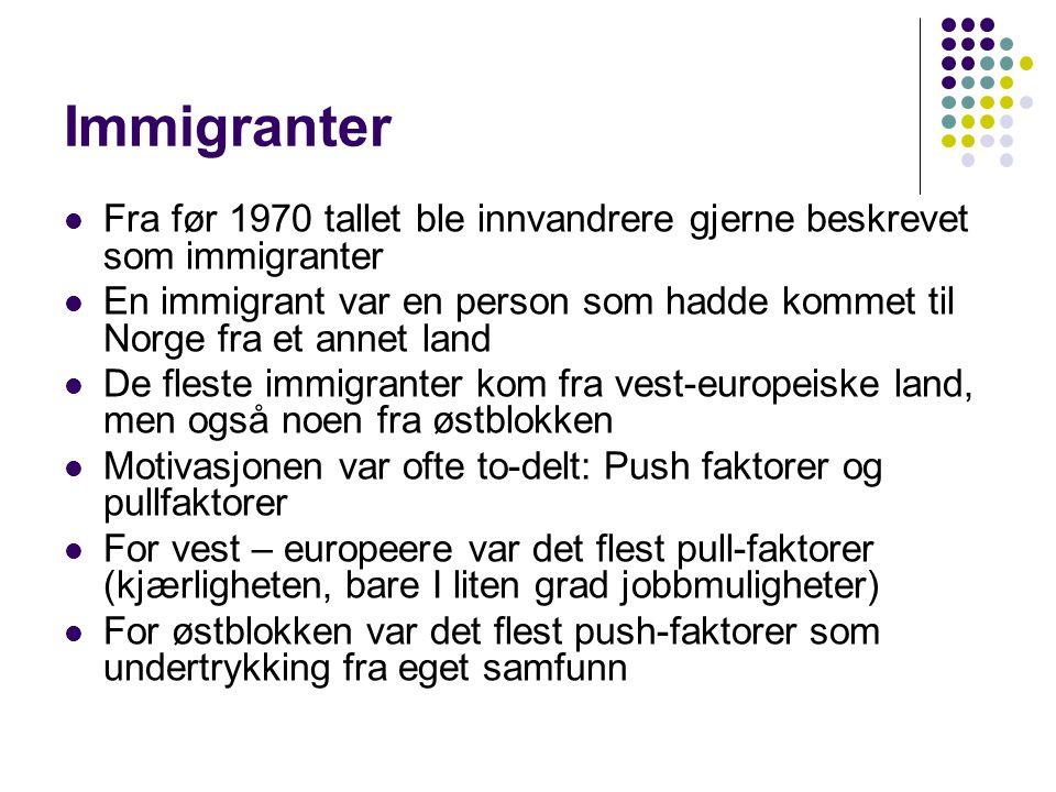 Immigranter Fra før 1970 tallet ble innvandrere gjerne beskrevet som immigranter En immigrant var en person som hadde kommet til Norge fra et annet land De fleste immigranter kom fra vest-europeiske land, men også noen fra østblokken Motivasjonen var ofte to-delt: Push faktorer og pullfaktorer For vest – europeere var det flest pull-faktorer (kjærligheten, bare I liten grad jobbmuligheter) For østblokken var det flest push-faktorer som undertrykking fra eget samfunn