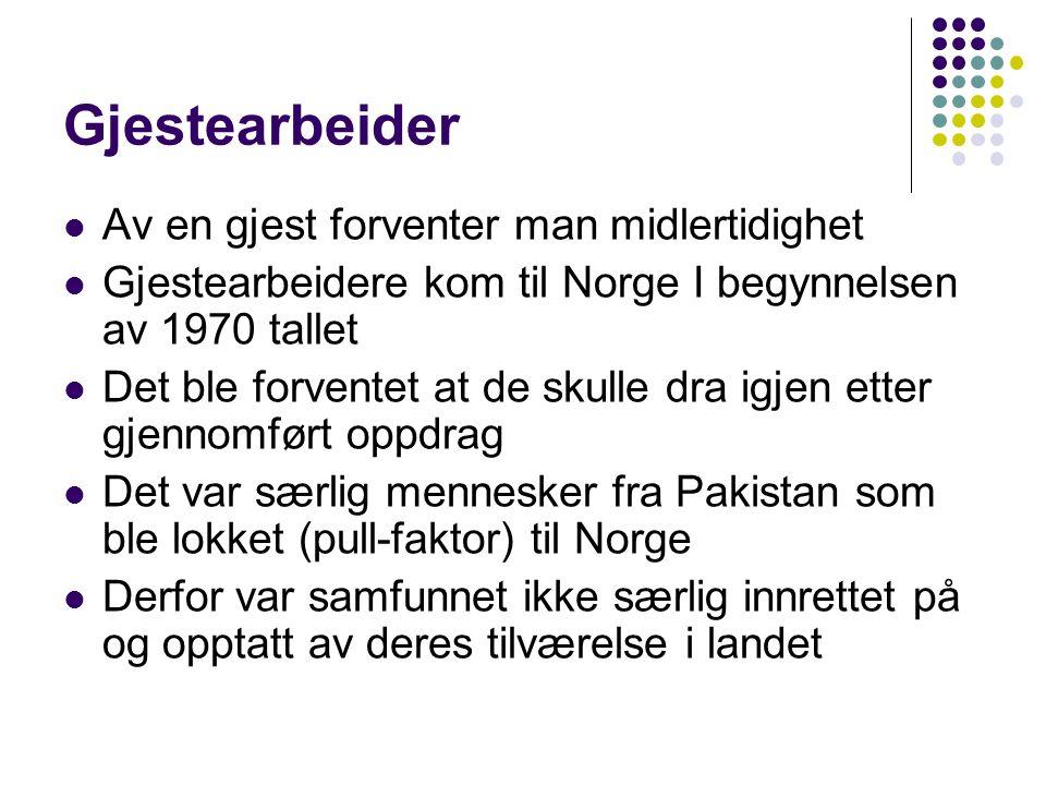 Gjestearbeider Av en gjest forventer man midlertidighet Gjestearbeidere kom til Norge I begynnelsen av 1970 tallet Det ble forventet at de skulle dra igjen etter gjennomført oppdrag Det var særlig mennesker fra Pakistan som ble lokket (pull-faktor) til Norge Derfor var samfunnet ikke særlig innrettet på og opptatt av deres tilværelse i landet