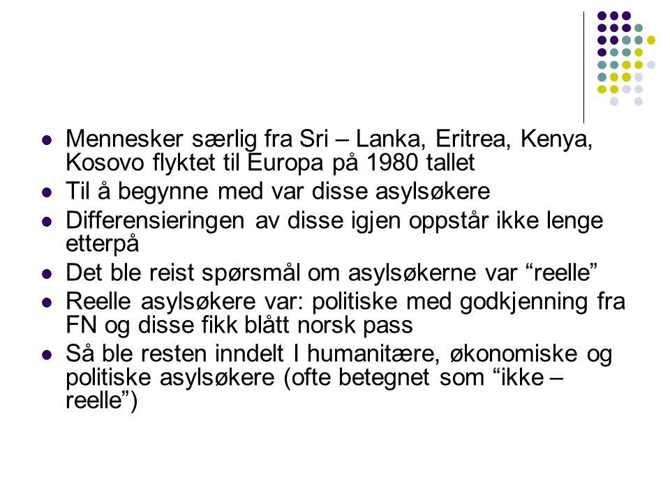 Mennesker særlig fra Sri – Lanka, Eritrea, Kenya, Kosovo flyktet til Europa på 1980 tallet Til å begynne med var disse asylsøkere Differensieringen av disse igjen oppstår ikke lenge etterpå Det ble reist spørsmål om asylsøkerne var reelle Reelle asylsøkere var: politiske med godkjenning fra FN og disse fikk blått norsk pass Så ble resten inndelt I humanitære, økonomiske og politiske asylsøkere (ofte betegnet som ikke – reelle )
