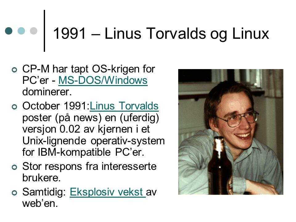 1991 – Linus Torvalds og Linux CP-M har tapt OS-krigen for PC'er - MS-DOS/Windows dominerer.MS-DOS/Windows October 1991:Linus Torvalds poster (på news) en (uferdig) versjon 0.02 av kjernen i et Unix-lignende operativ-system for IBM-kompatible PC'er.Linus Torvalds Stor respons fra interesserte brukere.