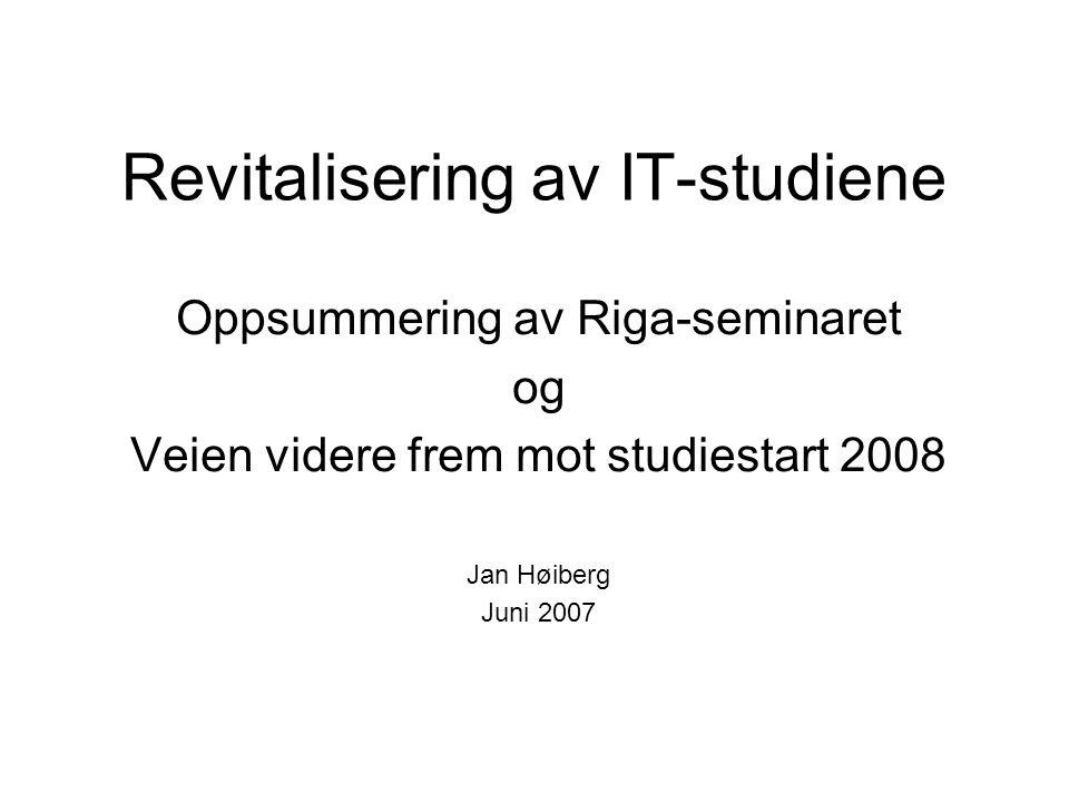 Revitalisering av IT-studiene Oppsummering av Riga-seminaret og Veien videre frem mot studiestart 2008 Jan Høiberg Juni 2007