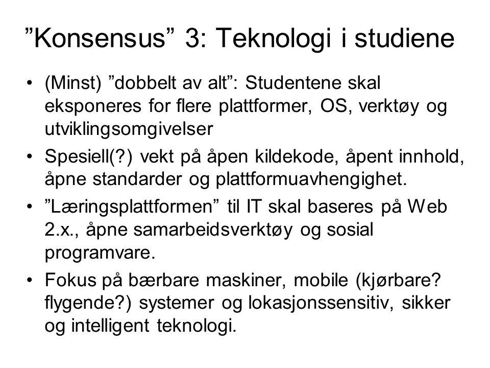 Konsensus 3: Teknologi i studiene (Minst) dobbelt av alt : Studentene skal eksponeres for flere plattformer, OS, verktøy og utviklingsomgivelser Spesiell( ) vekt på åpen kildekode, åpent innhold, åpne standarder og plattformuavhengighet.