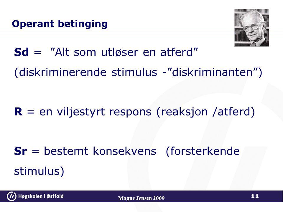 Operant betinging Sd = Alt som utløser en atferd (diskriminerende stimulus - diskriminanten ) R = en viljestyrt respons (reaksjon /atferd) Sr = bestemt konsekvens (forsterkende stimulus) Magne Jensen 2009 11