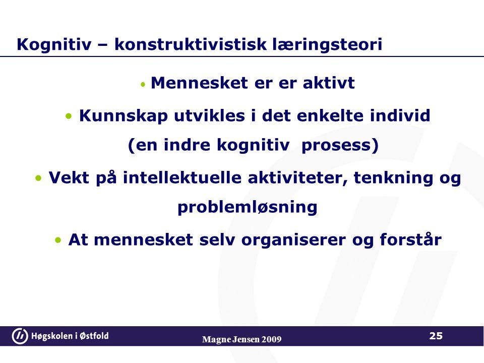 Kognitiv – konstruktivistisk læringsteori Mennesket er er aktivt Kunnskap utvikles i det enkelte individ (en indre kognitiv prosess) Vekt på intellektuelle aktiviteter, tenkning og problemløsning At mennesket selv organiserer og forstår 25 Magne Jensen 2009