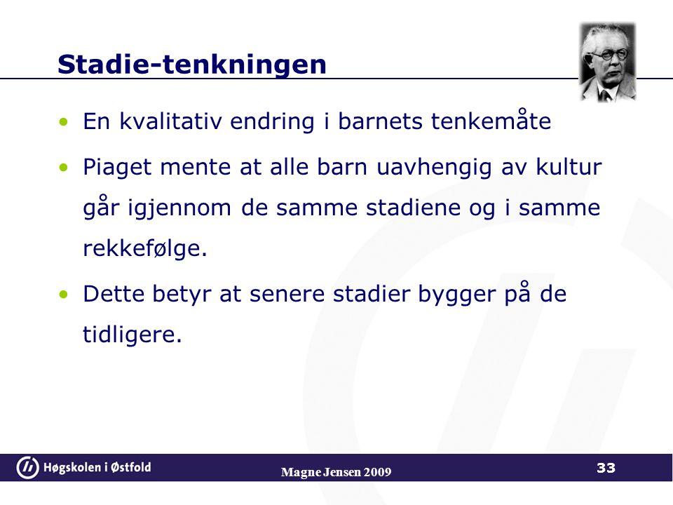 Magne Jensen 2009 33 Stadie-tenkningen En kvalitativ endring i barnets tenkemåte Piaget mente at alle barn uavhengig av kultur går igjennom de samme stadiene og i samme rekkefølge.