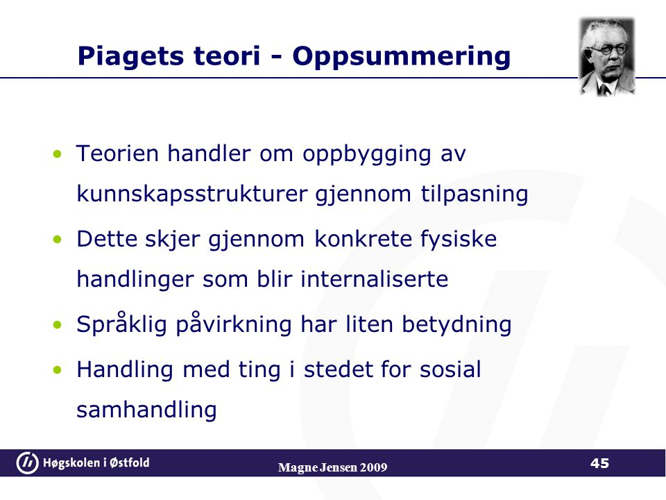 Magne Jensen 2009 45 Piagets teori - Oppsummering Teorien handler om oppbygging av kunnskapsstrukturer gjennom tilpasning Dette skjer gjennom konkrete fysiske handlinger som blir internaliserte Språklig påvirkning har liten betydning Handling med ting i stedet for sosial samhandling
