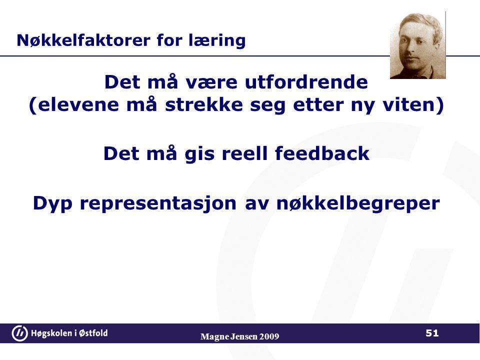 Nøkkelfaktorer for læring Det må være utfordrende (elevene må strekke seg etter ny viten) Det må gis reell feedback Dyp representasjon av nøkkelbegreper Magne Jensen 2009 51