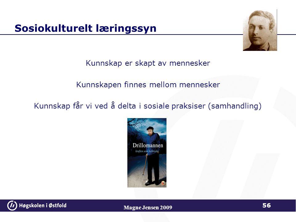 Sosiokulturelt læringssyn Kunnskap er skapt av mennesker Kunnskapen finnes mellom mennesker Kunnskap får vi ved å delta i sosiale praksiser (samhandling) Magne Jensen 2009 56