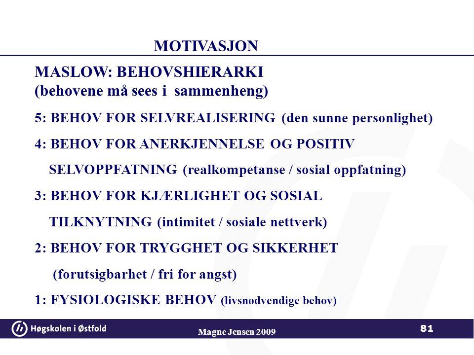 Magne Jensen 2009 81 MASLOW: BEHOVSHIERARKI (behovene må sees i sammenheng) 5: BEHOV FOR SELVREALISERING (den sunne personlighet) 4: BEHOV FOR ANERKJENNELSE OG POSITIV SELVOPPFATNING (realkompetanse / sosial oppfatning) 3: BEHOV FOR KJÆRLIGHET OG SOSIAL TILKNYTNING (intimitet / sosiale nettverk) 2: BEHOV FOR TRYGGHET OG SIKKERHET (forutsigbarhet / fri for angst) 1: FYSIOLOGISKE BEHOV (livsnødvendige behov) MOTIVASJON