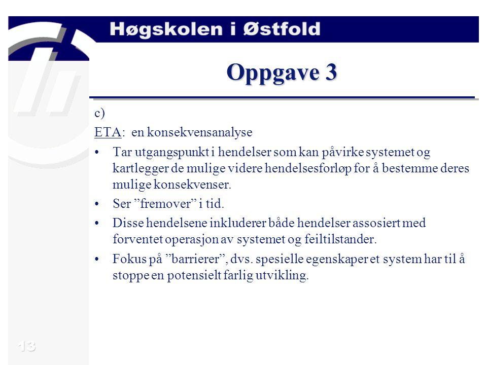 13 Oppgave 3 c) ETA: en konsekvensanalyse Tar utgangspunkt i hendelser som kan påvirke systemet og kartlegger de mulige videre hendelsesforløp for å b