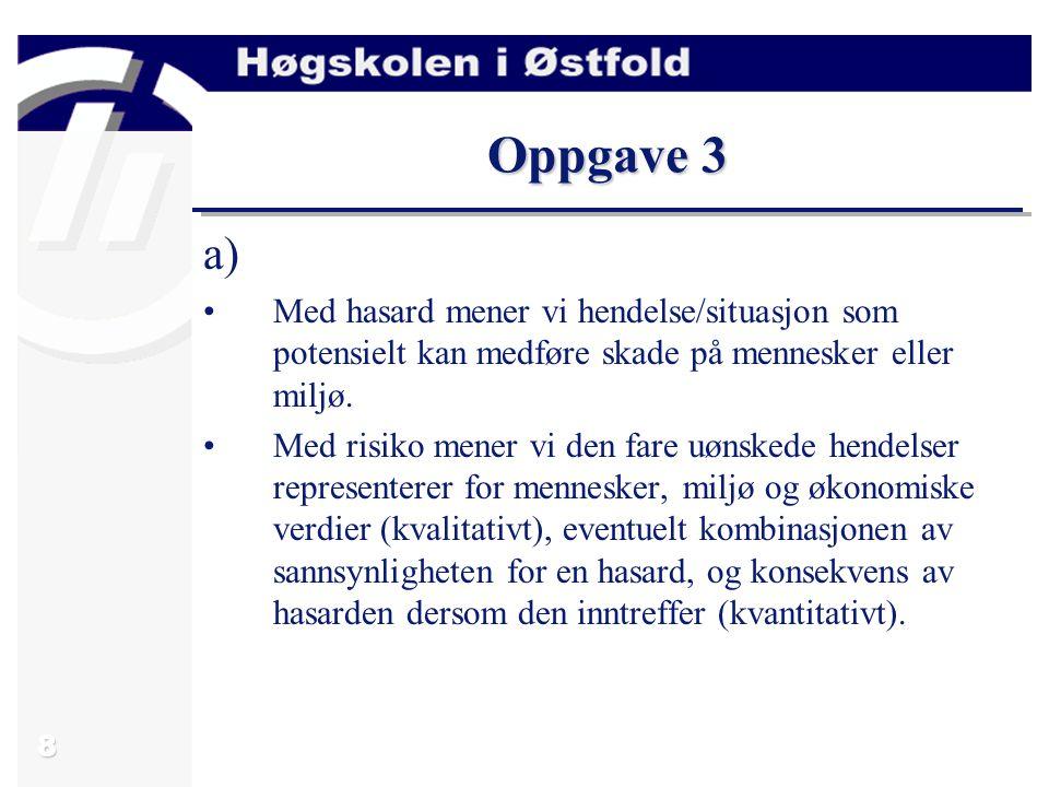 8 Oppgave 3 a) Med hasard mener vi hendelse/situasjon som potensielt kan medføre skade på mennesker eller miljø. Med risiko mener vi den fare uønskede