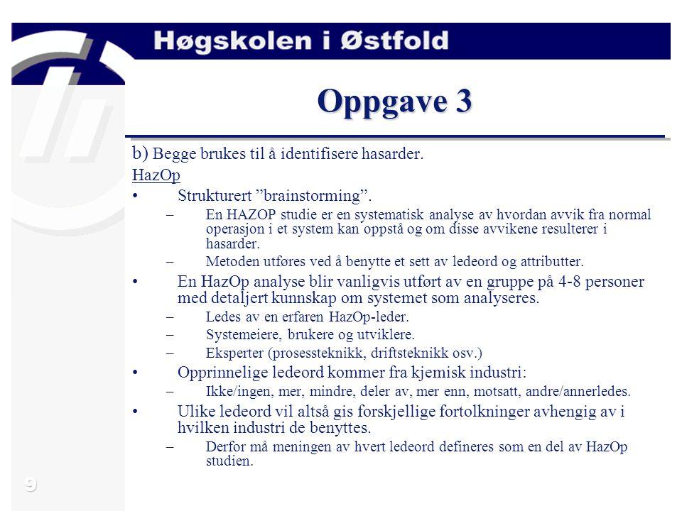 """9 Oppgave 3 b) Begge brukes til å identifisere hasarder. HazOp Strukturert """"brainstorming"""". –En HAZOP studie er en systematisk analyse av hvordan avvi"""