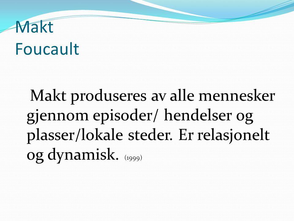Makt Foucault Makt produseres av alle mennesker gjennom episoder/ hendelser og plasser/lokale steder. Er relasjonelt og dynamisk. (1999)