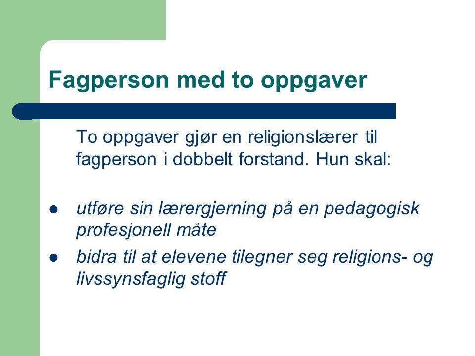 Fagperson med to oppgaver To oppgaver gjør en religionslærer til fagperson i dobbelt forstand. Hun skal: utføre sin lærergjerning på en pedagogisk pro