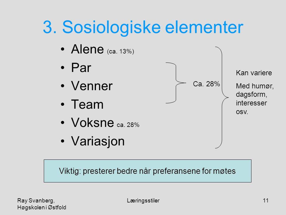 Ray Svanberg, Høgskolen i Østfold Læringsstiler11 3. Sosiologiske elementer Alene (ca. 13%) Par Venner Team Voksne ca. 28% Variasjon Ca. 28% Kan varie