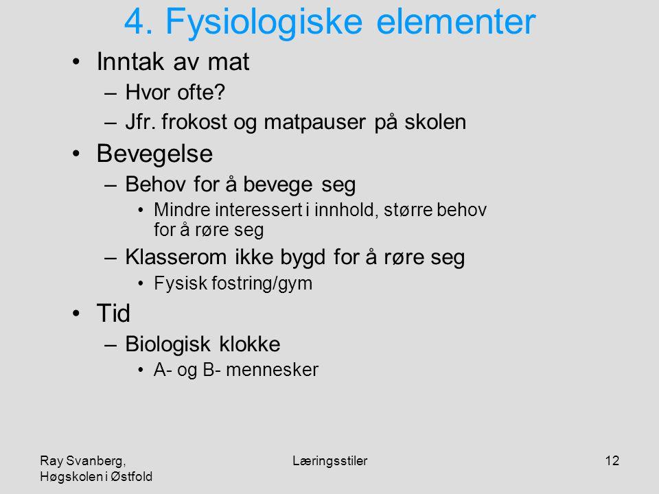 Ray Svanberg, Høgskolen i Østfold Læringsstiler12 4. Fysiologiske elementer Inntak av mat –Hvor ofte? –Jfr. frokost og matpauser på skolen Bevegelse –