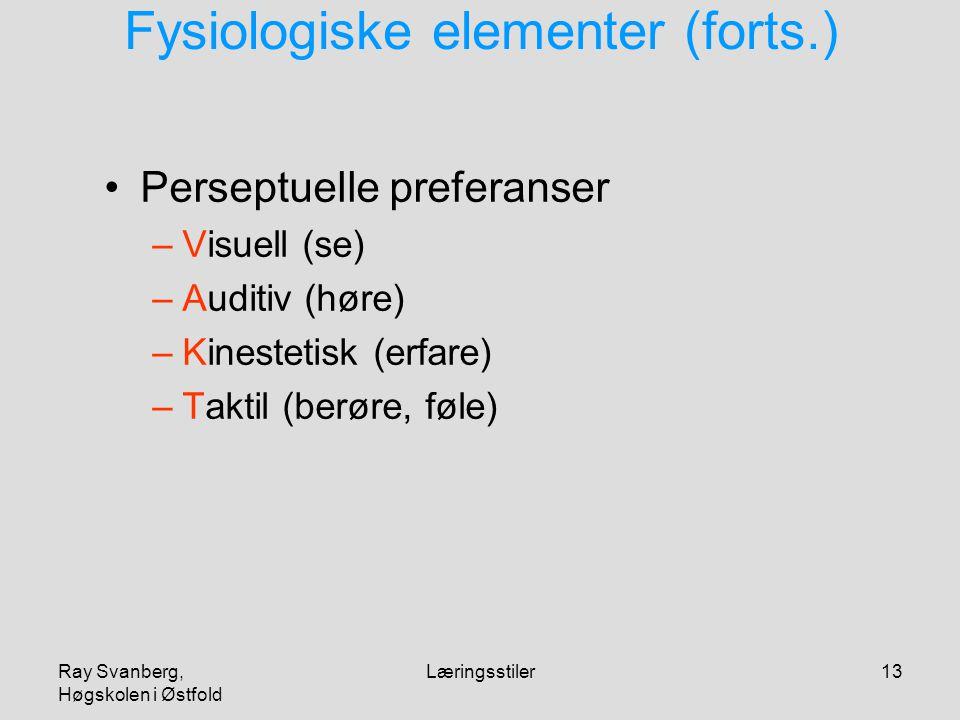 Ray Svanberg, Høgskolen i Østfold Læringsstiler13 Fysiologiske elementer (forts.) Perseptuelle preferanser –Visuell (se) –Auditiv (høre) –Kinestetisk (erfare) –Taktil (berøre, føle)