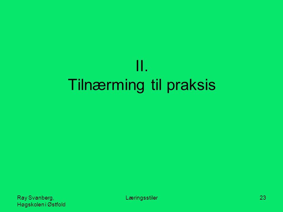 Ray Svanberg, Høgskolen i Østfold Læringsstiler23 II. Tilnærming til praksis